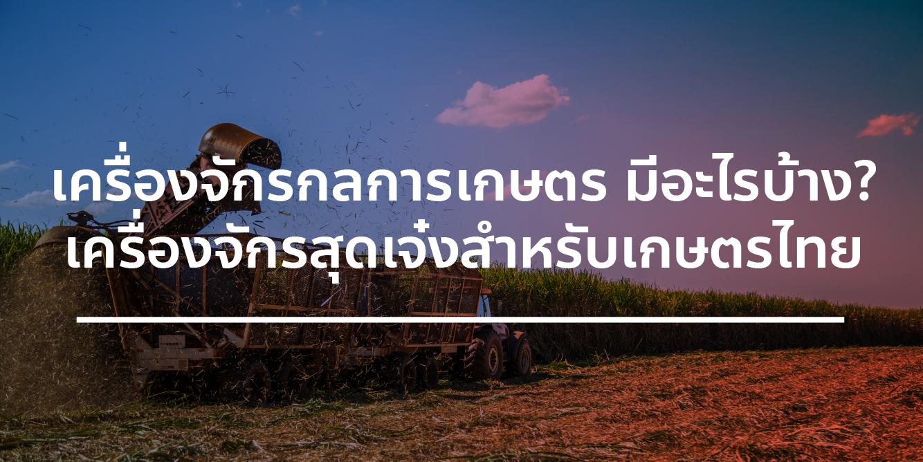 เครื่องจักรกลการเกษตร มีอะไรบ้าง? เครื่องจักรสุดเจ๋งสำหรับเกษตรไทย